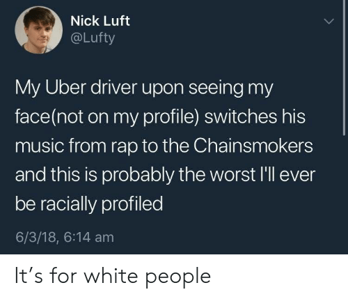 Music, Rap, and The Worst: Nick Luft  @Lufty  My Uber driver upon seeing my  face(not on my profile) switches his  music from rap to the Chainsmokers  and this is probably the worst I'll ever  be racially profiled  6/3/18, 6:14 am It's for white people