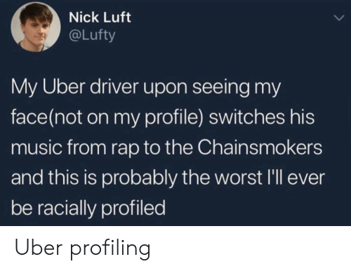 Music, Rap, and The Worst: Nick Luft  @Lufty  My Uber driver upon seeing my  face(not on my profile) switches his  music from rap to the Chainsmokers  and this is probably the worst l'll eve  be racially profiled Uber profiling