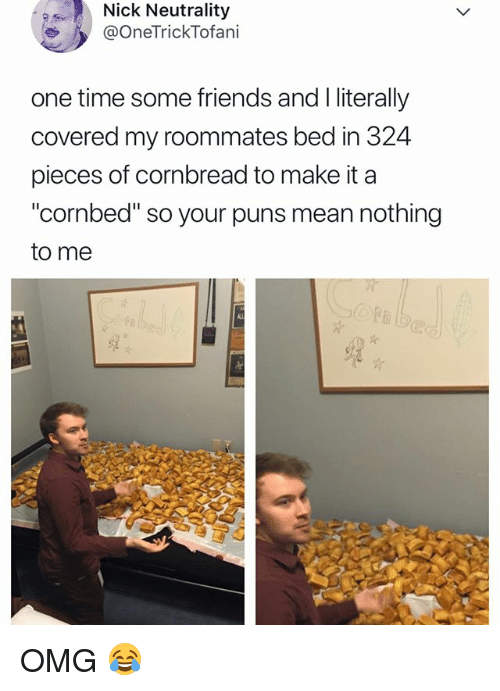 "Friends, Omg, and Puns: Nick Neutrality  / OneTrickTofani  one time some friends and I literally  covered my roommates bed in 324  pieces of cornbread to make it a  ""cornbed"" so your puns mean nothing  to me OMG 😂"