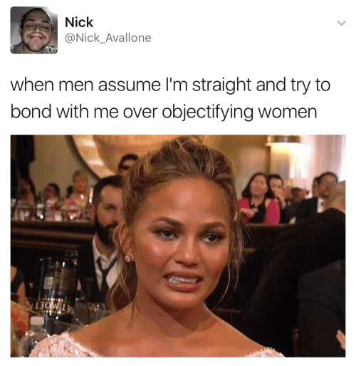 Nick, Women, and Bond: Nick  @Nick Avallone  when men assume I'm straight and try to  bond with me over objectifying women