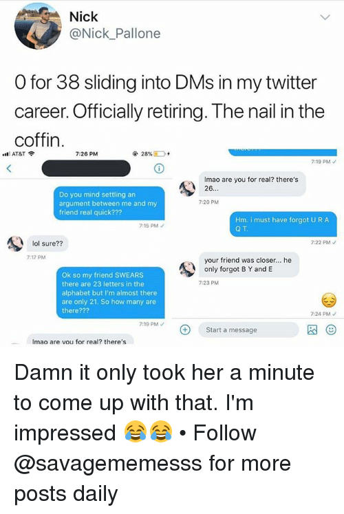 Lol, Memes, and Twitter: Nick  @Nick Pallone  O for 38 sliding into DMs in my twitter  career. Officially retiring. The nail in the  coffin  .'ll AT&T令  7:26 PM  ④  28%;  7:19 PM  Imao are you for real? there's  26  Do you mind settling an  argument between me and my  friend real quick???  7:20 PM  Hm. i must have forgot U R A  Q T  7:15 PM  lol sure??  7:22 PM  7:17 PM  your friend was closer... he  only forgot B Y and E  Ok so my friend SWEARS  there are 23 letters in the  alphabet but I'm almost there  are only 21. So how many are  there???  7:23 PM  7:24 PMノ  7:19 PM  Start a message  图②  Imao are vou for real? there's Damn it only took her a minute to come up with that. I'm impressed 😂😂 • Follow @savagememesss for more posts daily
