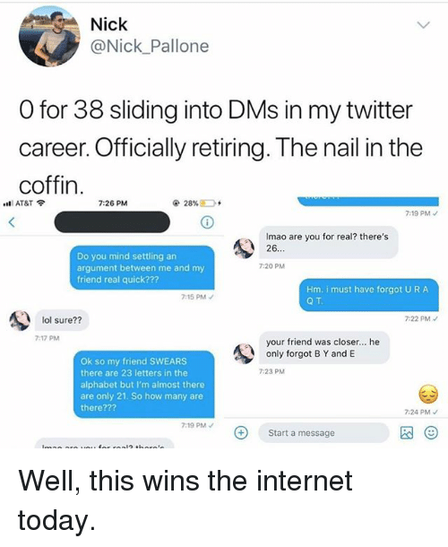 Internet, Lol, and Memes: Nick  @Nick_Pallone  O for 38 sliding into DMs in my twitter  career. Officially retiring. The nail in the  coffin  7:26 PM  7:19 PM  Imao are you for real? there's  26  Do you mind settling an  argument between me and my  friend real quick???  7:20 PM  Hm. i must have forgot U R A  Q T  7:15 PM  lol sure??  7:22 PMノ  7:17 PM  your friend was closer.. he  only forgot B Y and E  Ok so my friend SWEARS  there are 23 letters in the  alphabet but I'm almost there  are only 21. So how many are  there???  7:23 PM  7:24 PM  7:19 PM  Start a message  图(9 Well, this wins the internet today.