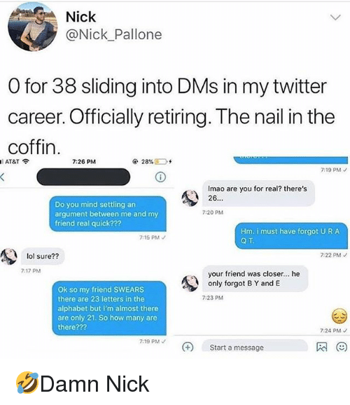 Lol, Memes, and Twitter: Nick  @Nick_Pallone  O for 38 sliding into DMs in my twitter  Caree  coffin  AT&T  7:26 PM  7:19 PMノ  Imao are you for real? there's  26  Do you mind settling an  argument between me and my  friend real quick???  7:20 PM  Hm. i must have forgot URA  Q T  7:15 PM  lol sure??  7:22 PM  7:17 PM  your friend was closer... he  only forgot B Y and E  Ok so my friend SWEARS  there are 23 letters in the  alphabet but I'm almost there  are only 21. So how many are  there???  7:23 PM  7:24 PM  7:19 PM  Start a message 🤣Damn Nick