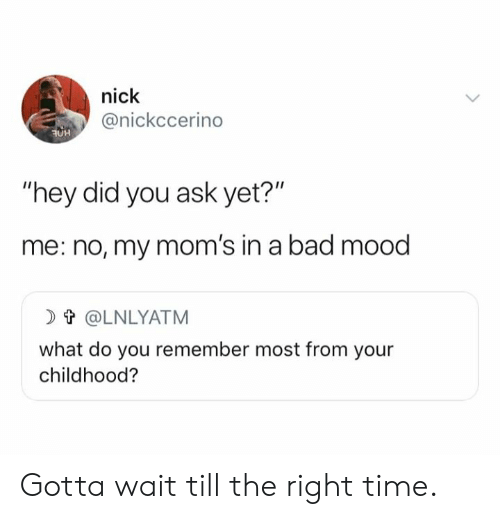 "Bad, Dank, and Moms: nick  @nickccerino  OH  ""hey did you ask yet?""  me: no, my mom's in a bad mood  t@LNLYATM  what do you remember most from your  childhood? Gotta wait till the right time."
