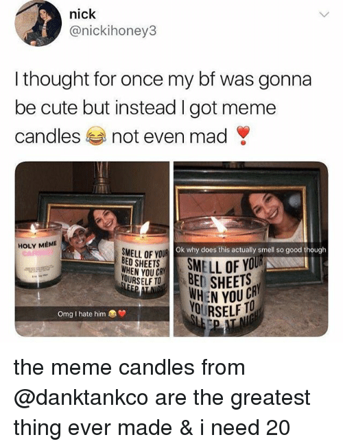 Cute, Meme, and Omg: nick  @nickihoney3  I thought for once my bf was gonna  be cute but instead I got meme  candles not even mad  HOLY MEME  Ok why does this actually smell so good thougth  SMELL OF YOU  E SHEETS  YOURSELF TO  WHEN YOU  OURSELF TO  Omg I hate him the meme candles from @danktankco are the greatest thing ever made & i need 20
