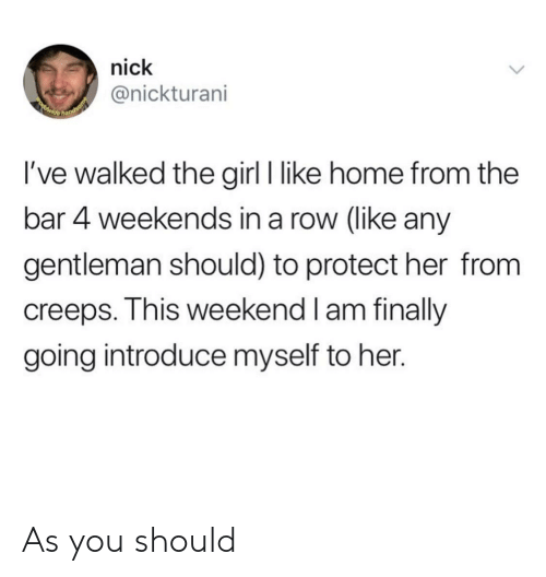 Girl, Home, and Nick: nick  @nickturani  POwide  hands  I've walked the girl I like home from the  bar 4 weekends in a row (like any  gentleman should) to protect her from  creeps. This weekend I am finally  going introduce myself to her. As you should