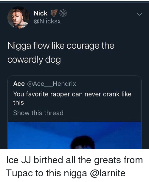 Courage the Cowardly Dog, Nick, and Tupac: Nick  @Niicksx  Nigga flow like courage the  cowardly dog  Ace @Ace Hendrix  You favorite rapper can never crank like  this  Show this thread Ice JJ birthed all the greats from Tupac to this nigga @larnite