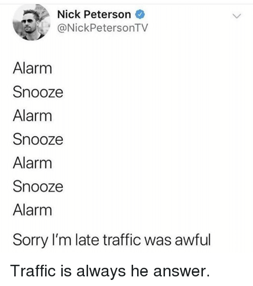 Dank, Sorry, and Traffic: Nick Peterson  NickPetersonTV  Alarm  Snooze  Alarm  Snooze  Alarm  Snooze  Alarm  Sorry I'm late traffic was awful Traffic is always he answer.