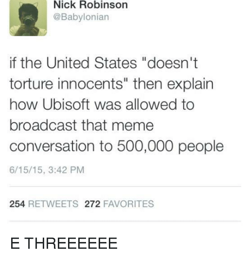 """Meme, Memes, and Ubisoft: Nick Robinson  @Babylonian  if the United States """"doesn't  torture innocents"""" then explain  how Ubisoft was allowed to  broadcast that meme  conversation to 500,000 people  6/15/15, 3:42 PM  254  RE TWEETS 272  FAVORITES E THREEEEEE"""