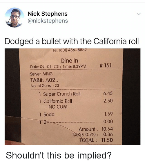Cum, Memes, and Soda: Nick Stephens  @nlckstephens  Dodged a bullet with the California roll  Tel: (801) 486-8882  Dine In  # 151  Date: 09-01-2017 Time: 8:39pn  Server: MING  TAB#: A02.  No. of Guest: 23  1 Super Crunch Roll  1 California Rcll  6.45  2.50  NO CUM  1.69  0.00  Amount: 10.64  TAX(6.05%): 0.86  TOTAL 11.50  1 Soda  2 Shouldn't this be implied?