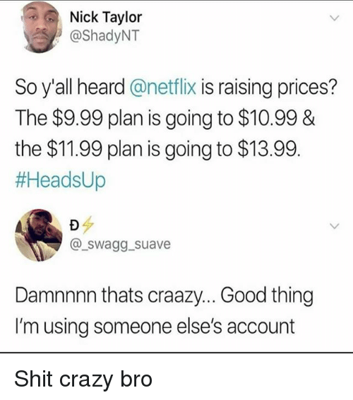 Crazy, Memes, and Netflix: Nick Taylor  @ShadyNT  So y'all heard @netflix is raising prices?  The $9.99 plan is going to $10.99 &  the $11.99 plan is going to $13.99.  #HeadsUp  @swagg suave  Damnnnn thats craazy... Good thing  I'm using someone else's account Shit crazy bro