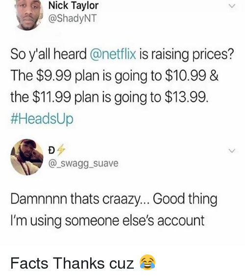 Facts, Memes, and Netflix: Nick Taylor  @ShadyNT  So y'all heard @netflix is raising prices?  The $9.99 plan is going to $10.99 &  the $11.99 plan is going to $13.99  #HeadsUp  @ swagg_suave  Damnnnn thats craaz... Good thing  I'm using someone else's account Facts Thanks cuz 😂