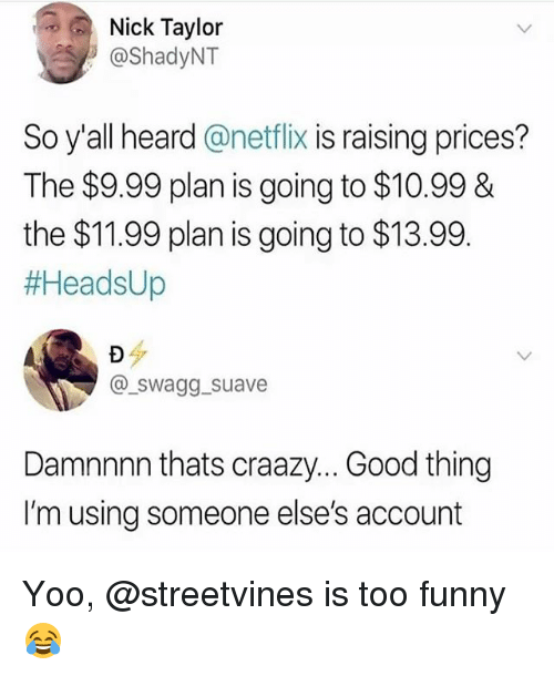 Funny, Netflix, and Good: Nick Taylor  @ShadyNT  So y'all heard@netflix is raising prices?  The $9.99 plan is going to $10.998&  the $11.99 plan is going to $13.99  #AeadsUp  @swagg_suave  Damnnnn thats craazy... Good thing  I'm using someone else's account Yoo, @streetvines is too funny😂