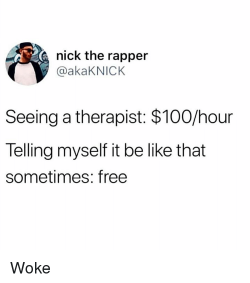 Anaconda, Be Like, and Free: nick the rapper  @akaKNICK  Seeing a therapist: $100/hour  Telling myself it be like that  sometimes: free Woke