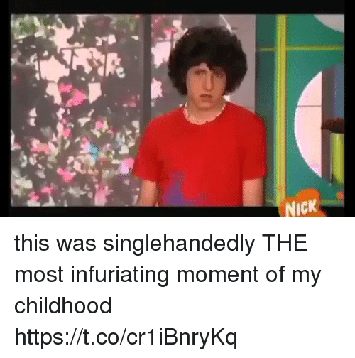 Nick, Girl Memes, and Moment: NICK this was singlehandedly THE most infuriating moment of my childhood https://t.co/cr1iBnryKq