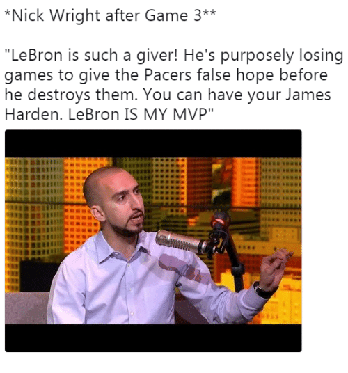 "James Harden, Game, and Games: *Nick Wright after Game 3**  ""LeBron is such a giver! He's purposely losing  games to give the Pacers false hope before  he destroys them. You can have your James  Harden. LeBron IS MY MVP"""
