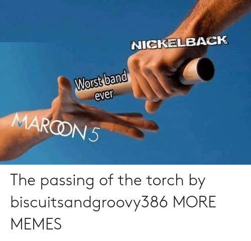 Dank, Memes, and Target: NICKELBACK  Worst band  ever  MARCON5 The passing of the torch by biscuitsandgroovy386 MORE MEMES