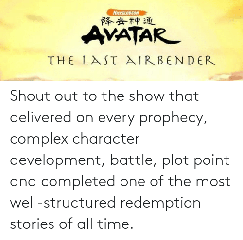 Complex, Nickelodeon, and The Last Airbender: NICKELODEON  降去神通  AVATAR  THE LAST AIRBENDER Shout out to the show that delivered on every prophecy, complex character development, battle, plot point and completed one of the most well-structured redemption stories of all time.