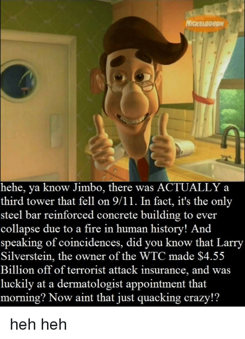 9/11, Crazy, and Fire: NICKELODEON  hehe, ya know Jimbo, there was ACTUALLY a  third tower that fell on 9/11. In fact, it's the only  steel bar reinforced concrete building to ever  collapse due to a fire in human history! And  speaking of coincidences, did you know that Larry  Silverstein, the owner of the WTC made $4.55  Billion off of terrorist attack insurance, and was  luckily at a dermatologist appointment that  morning? Now aint that just quacking crazy!? heh heh