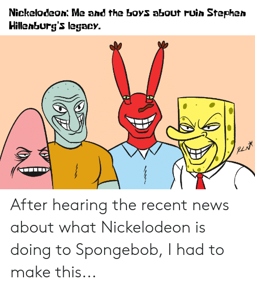 News, Nickelodeon, and SpongeBob: Nickelodeon Me and the boyS about ruin Stephen  Hillenburg's legacy. After hearing the recent news about what Nickelodeon is doing to Spongebob, I had to make this...
