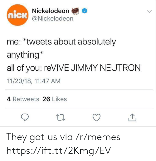 Memes, Nickelodeon, and Nick: Nickelodeon  @Nickelodeon  nick  me: *tweets about absolutely  anything*  all of you: reVIVE JIMMY NEUTRON  11/20/18, 11:47 AM  4 Retweets 26 Likes They got us via /r/memes https://ift.tt/2Kmg7EV