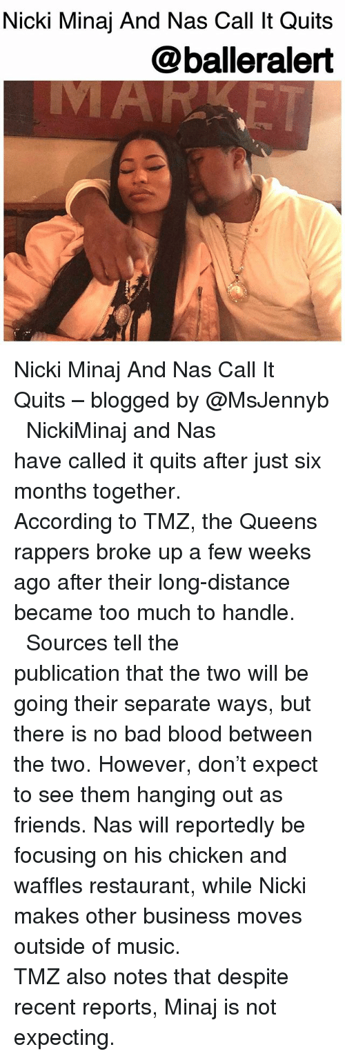 Bad, Bad Blood, and Friends: Nicki Minaj And Nas Call It Quits  @balleralert Nicki Minaj And Nas Call It Quits – blogged by @MsJennyb ⠀⠀⠀⠀⠀⠀⠀ ⠀⠀⠀⠀⠀⠀⠀ NickiMinaj and Nas have called it quits after just six months together. ⠀⠀⠀⠀⠀⠀⠀ ⠀⠀⠀⠀⠀⠀⠀ According to TMZ, the Queens rappers broke up a few weeks ago after their long-distance became too much to handle. ⠀⠀⠀⠀⠀⠀⠀ ⠀⠀⠀⠀⠀⠀⠀ Sources tell the publication that the two will be going their separate ways, but there is no bad blood between the two. However, don't expect to see them hanging out as friends. Nas will reportedly be focusing on his chicken and waffles restaurant, while Nicki makes other business moves outside of music. ⠀⠀⠀⠀⠀⠀⠀ ⠀⠀⠀⠀⠀⠀⠀ TMZ also notes that despite recent reports, Minaj is not expecting.