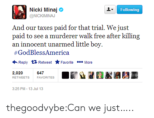 Nicki Minaj, Tumblr, and Taxes: Nicki Minaj  @NICKIMINAJ  Following  And our taxes paid for that trial. We just  paid to see a murderer walk free after killing  #GodBlessAmerica  ←Reply  Retweet ★ Favorite  More  2,020  RETWEETS  647  FAVORITES  3:25 PM -13 Jul 13 thegoodvybe:Can we just…..