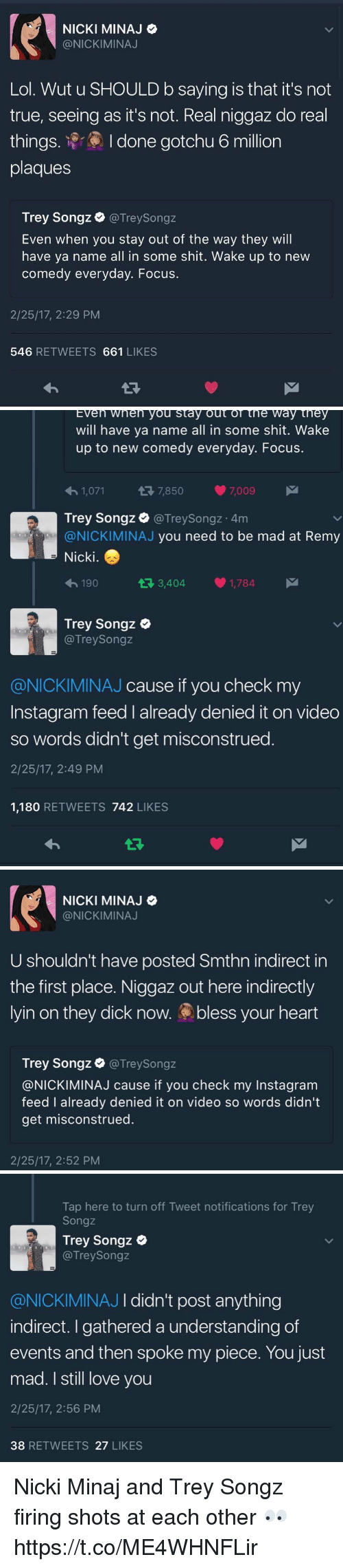 Instagram, Lol, and Love: NICKI MINAJ  @NICKIMINAJ  Lol. Wut u SHOULD b saying is that it's not  true, seeing as it's not. Real niggaz do real  things  Pr done gotchu 6 million  plaques  Trey Songz  Trey Songz  Even when you stay out of the way they will  have ya name all in some shit. Wake up to new  comedy everyday. Focus.  2/25/17, 2:29 PM  546  RETWEETS  661 LIKES   Even when you stay out of the Way they  will have ya name all in some shit. Wake  up to new comedy everyday. Focus.  1,071 7,850 7,009  M  h Trey Songz Trey Songz 4m  @NICKIMINAJ you need to be mad at Remy  Nicki.  3,404 1,784  M  h 190  Trey Songz  @Trey Songz  @NICKIMINAJ cause if you check my  Instagram feed l already denied it on video  so words didn't get misconstrued  2/25/17, 2:49 PM  1,180  RETWEETS 742  LIKES   NICKI MINAJ  NICKI MINAJ  U shouldn't have posted Smthn indirect in  the first place. Niggaz out here indirectly  yin on they dick now. bless your heart  Trey Songz  (a Trey Songz  @NICKIMINAJ cause if you check my Instagram  feed I already denied it on video so words didn't  get misconstrued.  2/25/17, 2:52 PM   Tap here to turn off Tweet notifications for Trey  Songz  Trey Songz  @Trey Songz  @NICKIMINAJ I didn't post anything  indirect. I gathered a understanding of  events and then spoke my piece. You just  mad. I still love you  2/25/17, 2:56 PM  38  RET WEETS 27  LIKES Nicki Minaj and Trey Songz firing shots at each other 👀 https://t.co/ME4WHNFLir