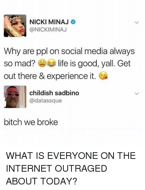 Bitch, Internet, and Memes: NICKI MINAJ  @NICKIMINAJ  Why are ppl on social media always  so mad?参手life is good, yall. Get  out there & experience it.  childish sadbino  @datassque  bitch we broke WHAT IS EVERYONE ON THE INTERNET OUTRAGED ABOUT TODAY?