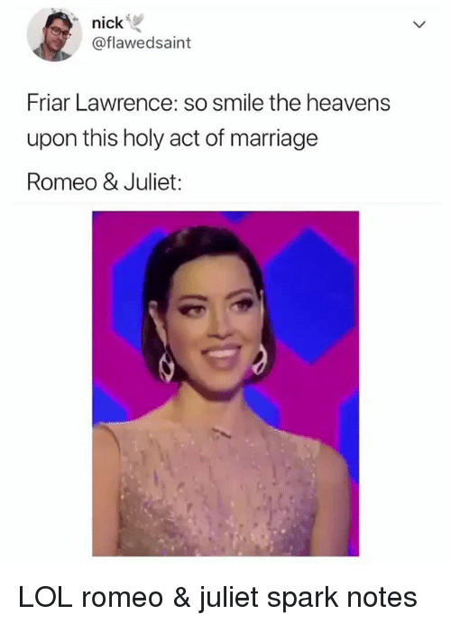 Lol, Marriage, and Smile: nickie  @flawedsaint  Friar Lawrence: so smile the heavens  upon this holy act of marriage  Romeo & Juliet: LOL romeo & juliet spark notes