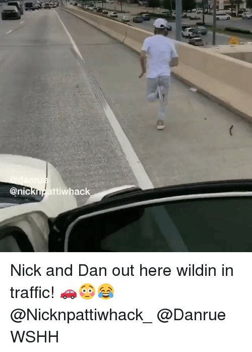 Memes, Traffic, and Wshh: @nicKne attiwhack Nick and Dan out here wildin in traffic! 🚗😳😂 @Nicknpattiwhack_ @Danrue WSHH