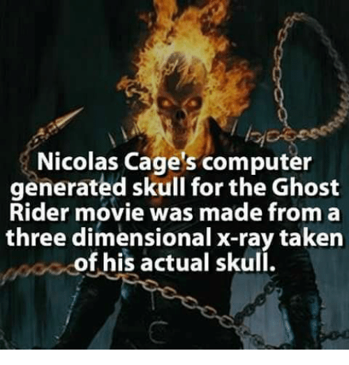 Ghost Rider , Memes, and Taken: Nicolas Cage's computer  generated skull for the Ghost  Rider movie was made from a  three dimensional x-ray taken  of his actual skull.