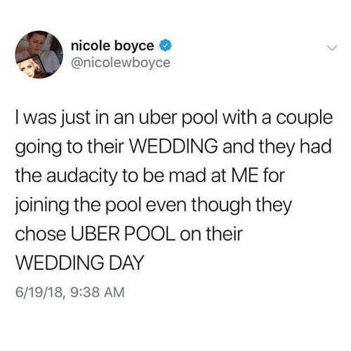 Uber, Audacity, and Pool: nicole boyce  @nicolewboyce  I was just in an uber pool with a couple  going to their WEDDING and they had  the audacity to be mad at ME for  joining the pool even though they  chose UBER POOL on their  WEDDING DAY  6/19/18, 9:38 AM