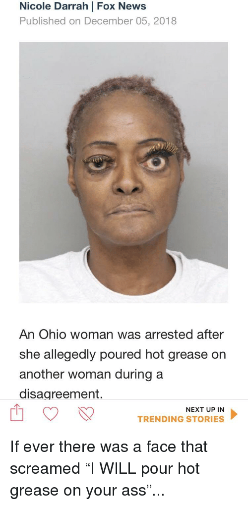 Ass, Funny, and News: Nicole Darrah | Fox News  Published on December 05, 2018  An Ohio woman was arrested after  she allegedly poured hot grease  another woman during a  disagreement.  on  NEXT UP IN  TRENDING STORIES