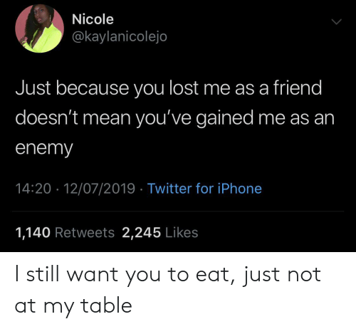 Iphone, Twitter, and Lost: Nicole  @kaylanicolejo  Just because you lost me as a friend  doesn't mean you've gained me as an  enemy  14:20 12/07/2019 Twitter for iPhone  1,140 Retweets 2,245 Likes I still want you to eat, just not at my table