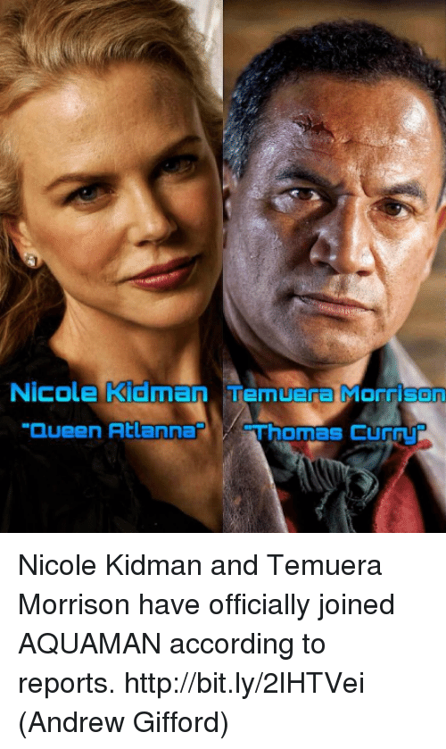 "Memes, Queen, and Nicole Kidman: Nicole Kidman Temuera  Monrisaan  ""Queen Atlanna  Thomas Cur Nicole Kidman and Temuera Morrison have officially joined AQUAMAN according to reports. http://bit.ly/2lHTVei  (Andrew Gifford)"