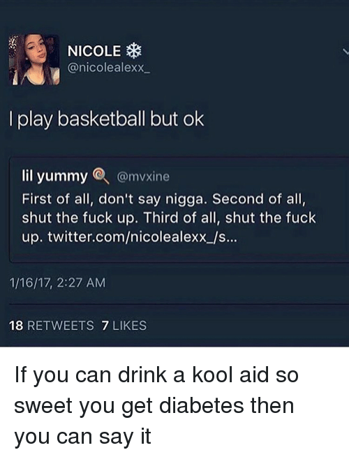 Basketball, Funny, and Kool Aid: NICOLE  @nicolealexx  I play basketball but ok  lil yummy @mvxine  First of all, don't say nigga. Second of all,  shut the fuck up. Third of all, shut the fuck  up. twitter.com/nicolealexx_/s...  1/16/17, 2:27 AM  18 RETWEETS 7 LIKES If you can drink a kool aid so sweet you get diabetes then you can say it