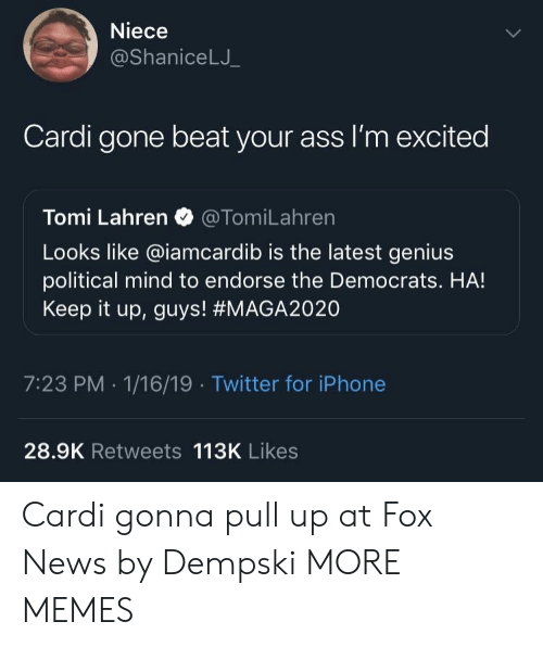 Ass, Dank, and Iphone: Niece  @ShaniceLJ  Cardi gone beat your ass I'm excited  Tomi Lahren @TomiLahren  Looks like @iamcardib is the latest genius  political mind to endorse the Democrats. HA!  Keep it up, guys! #MAGA2020  7:23 PM -1/16/19 Twitter for iPhone  28.9K Retweets 113K Likes Cardi gonna pull up at Fox News by Dempski MORE MEMES