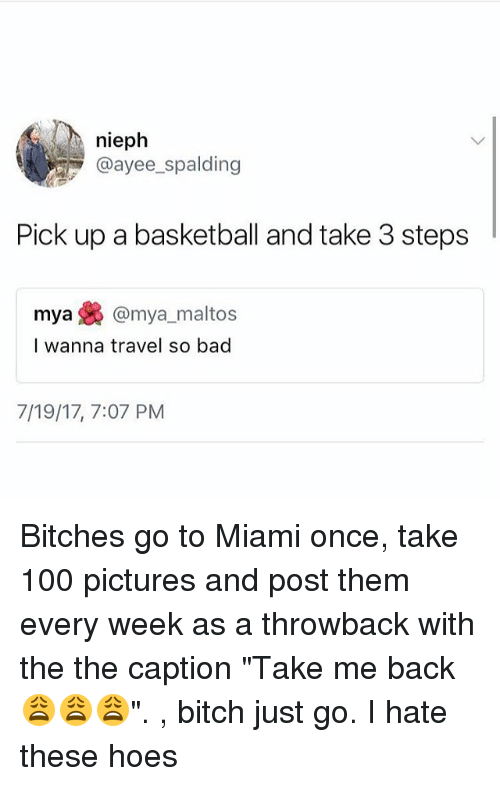 """Anaconda, Bad, and Basketball: nieph  @ayee spalding  Pick up a basketball and take 3 steps  mya焕@mya, maltos  I wanna travel so bad  7/19/17, 7:07 PM Bitches go to Miami once, take 100 pictures and post them every week as a throwback with the the caption """"Take me back 😩😩😩"""". , bitch just go. I hate these hoes"""