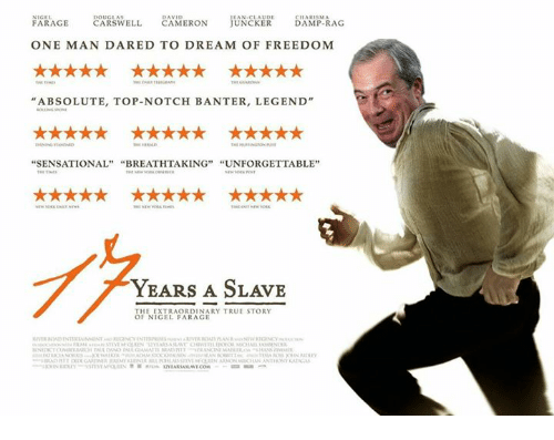 "Sensational, True, and True Story: NIGEL  DAVID  CHARISMA  FARAGE  CARSWELL  CAMERON  UNCKER  DAMP-RAG  ONE MAN DARED TO DREAM OF FREEDOM  ""ABSOLUTE, TOP-NOTCH BANTER, LEGEND""  SENSATIONAL  BREATHTAKING  UNFORGETTABLE  YEARS A SLAVE  THE EXTRAORDINARY TRUE STORY  OF NIGEL FARAGE"