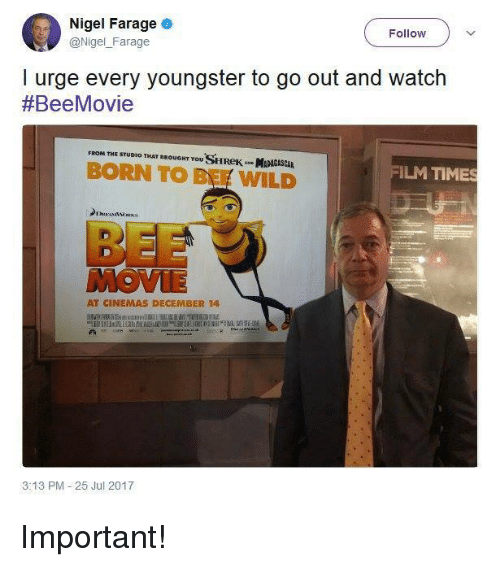 Bee Movie, Memes, and Shrek: Nigel Farage  Follow  @Nigel_Farage  @Nigel Farage  I urge every youngster to go out and watch  #BeeMovie  FROM THE STUDIO THAT BROUONT YOu SHReK MADAGASCAR  BORN TO B WILD  ILM TIMES  BEE  MOVIE  AT CINEMAS DECEMBER 14  3:13 PM 25 Jul 2017 Important!