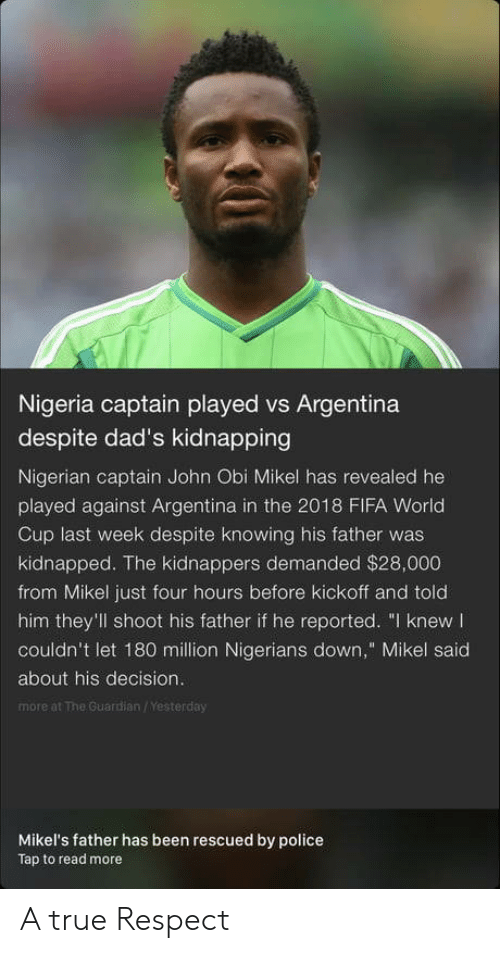 "Fifa, Police, and Respect: Nigeria captain played vs Argentina  despite dad's kidnapping  Nigerian captain John Obi Mikel has revealed he  played against Argentina in the 2018 FIFA World  Cup last week despite knowing his father was  kidnapped. The kidnappers demanded $28,000  from Mikel just four hours before kickoff and told  him they'll shoot his father if he reported. ""I knew  couldn't let 180 million Nigerians down,"" Mikel said  about his decision.  more at The Guardian /Yesterday  Mikel's father has been rescued by police  Tap to read more A true Respect"