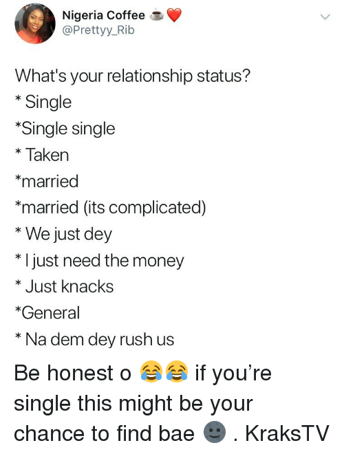 Bae, Memes, and Money: Nigeria Coffee  @Prettyy_Rib  What's your relationship status?  * Single  Single single  *Taken  *married  *married (its complicated)  * We just dey  * I just need the money  * Just knacks  *General  * Na dem dey rush us Be honest o 😂😂 if you're single this might be your chance to find bae 🌚 . KraksTV