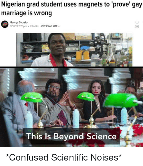Confused, Marriage, and Wtf: Nigerian grad student uses magnets to 'prove' gay  marriage is wrong  George Dvorsky  9/16/13 7:20pm Filed to: HOLY CRAP WTF  799  ti  This is Beyond Science