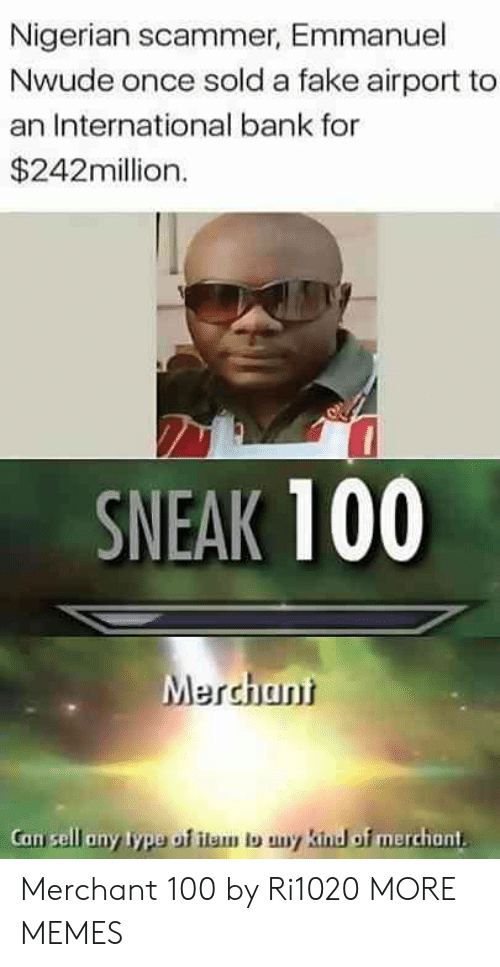 Anaconda, Dank, and Fake: Nigerian scammer, Emmanuel  Nwude once sold a fake airport to  an International bank for  $242million.  SNEAK 100  Merchuni  Can sell any lype of ilam lo uny kind of merchant. Merchant 100 by Ri1020 MORE MEMES