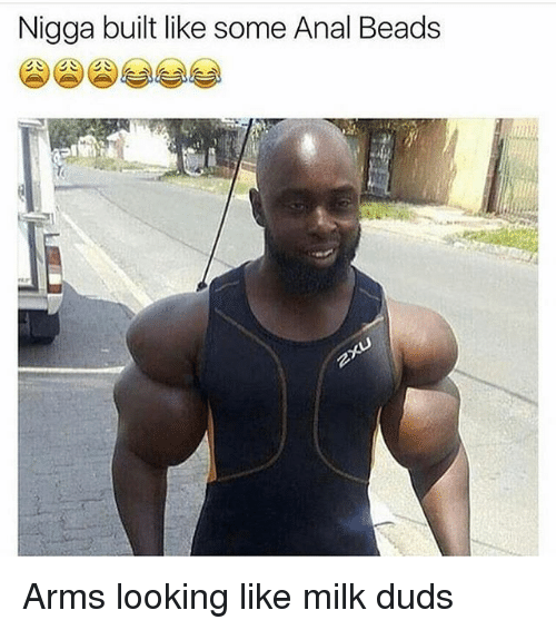 Memes, Anal, and Anal Beads: Nigga built like some Anal Beads Arms looking like milk duds