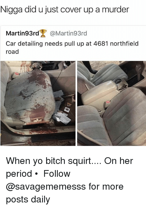 Bitch, Memes, and Period: Nigga did u just cover up a murder  Martin93rd @Martin93rd  Car detailing needs pull up at 4681 northfield  road When yo bitch squirt.... On her period • ➫➫ Follow @savagememesss for more posts daily