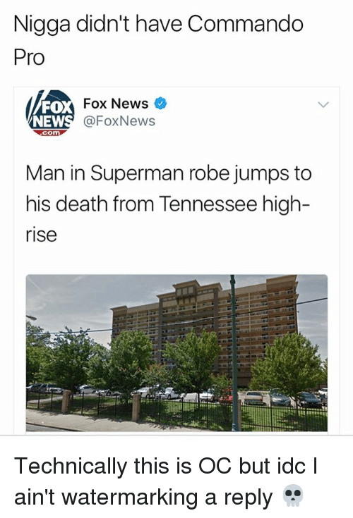 Memes, News, and Superman: Nigga didn't have Commando  Pro  FO  NEW  Fox News  @FoxNews  com  Man in Superman robe jumps to  his death from Tennessee high-  rise Technically this is OC but idc I ain't watermarking a reply 💀