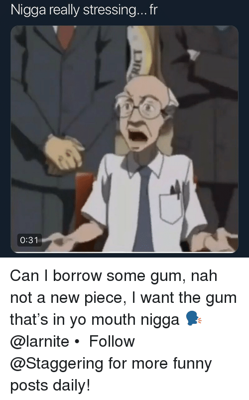 Funny, Yo, and Borrow: Nigga really stressing...fr  0:31 Can I borrow some gum, nah not a new piece, I want the gum that's in yo mouth nigga 🗣 @larnite • ➫➫➫ Follow @Staggering for more funny posts daily!