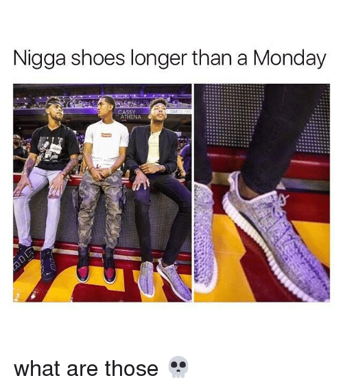 Memes, Shoes, and What Are Those: Nigga shoes longer than a Monday  ATHENA  Ce what are those 💀